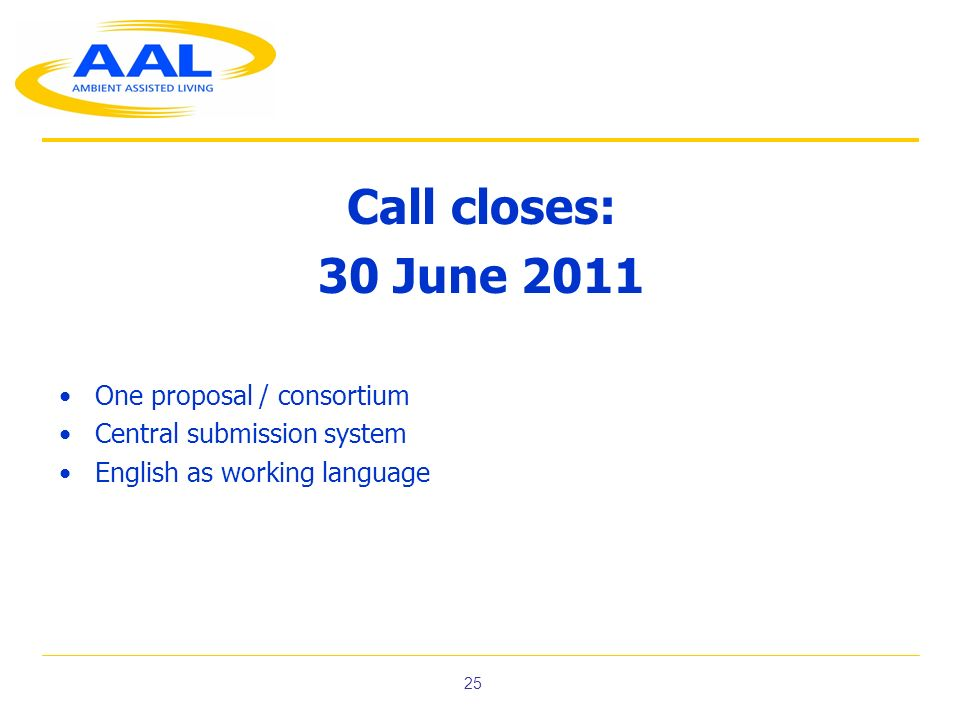 25 Call closes: 30 June 2011 One proposal / consortium Central submission system English as working language