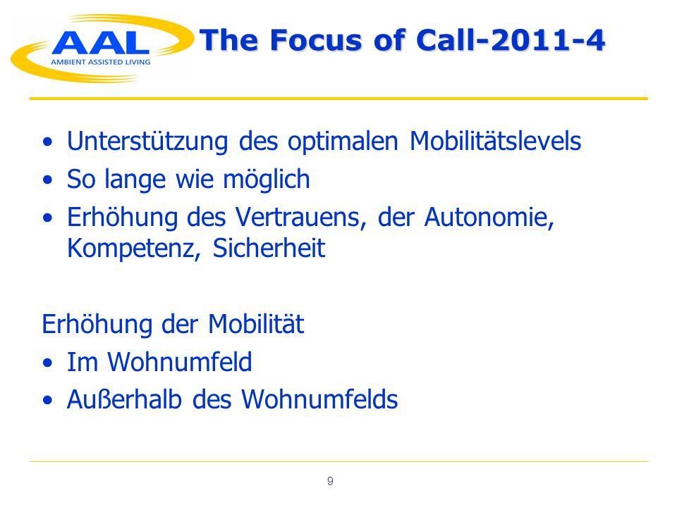 9 The Focus of Call-2011-4 Unterstützung des optimalen Mobilitätslevels So lange wie möglich Erhöhung des Vertrauens, der Autonomie, Kompetenz, Sicherheit Erhöhung der Mobilität Im Wohnumfeld Außerhalb des Wohnumfelds