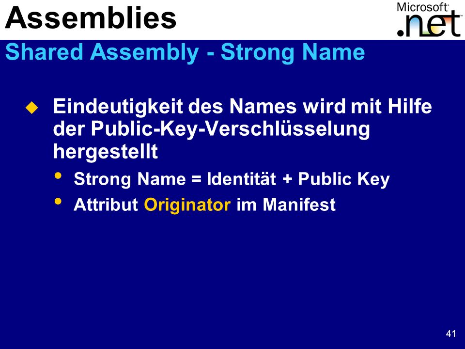 41 Eindeutigkeit des Names wird mit Hilfe der Public-Key-Verschlüsselung hergestellt Strong Name = Identität + Public Key Attribut Originator im Manifest Assemblies Shared Assembly - Strong Name