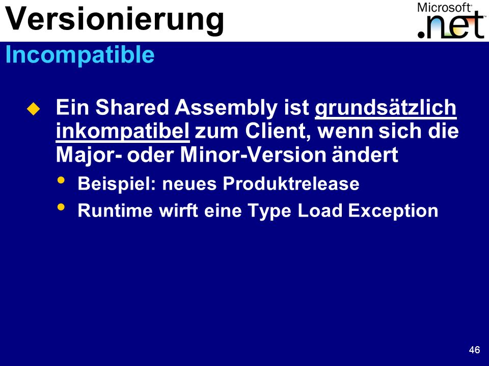 46 Ein Shared Assembly ist grundsätzlich inkompatibel zum Client, wenn sich die Major- oder Minor-Version ändert Beispiel: neues Produktrelease Runtime wirft eine Type Load Exception Versionierung Incompatible