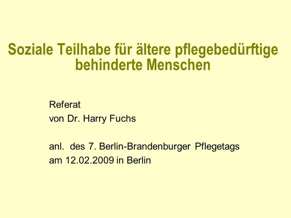 Soziale Teilhabe für ältere pflegebedürftige behinderte Menschen Referat von Dr. Harry Fuchs anl. des 7. Berlin-Brandenburger Pflegetags am 12.02.2009