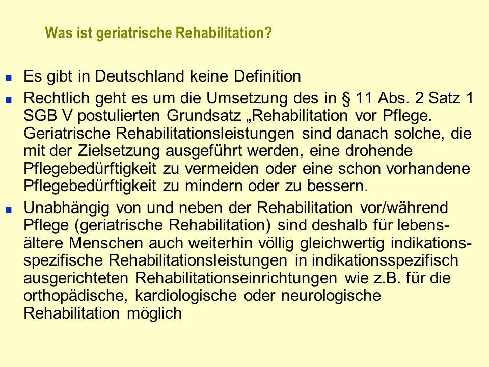 Was ist geriatrische Rehabilitation? Es gibt in Deutschland keine Definition Rechtlich geht es um die Umsetzung des in § 11 Abs. 2 Satz 1 SGB V postul