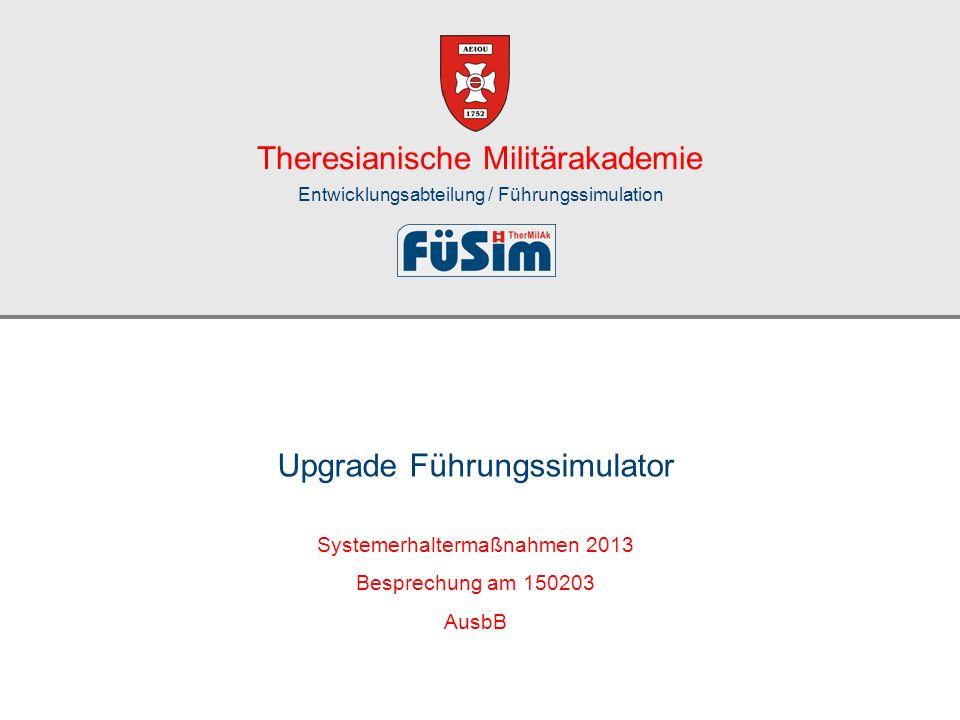Theresianische Militärakademie Entwicklungsabteilung / Führungssimulation Systemerhaltermaßnahmen 2013 Besprechung am 150203 AusbB Upgrade Führungssim