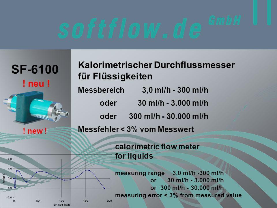 Kalorimetrischer Durchflussmesser für Flüssigkeiten calorimetric flow meter for liquids SF-6100 Messbereich 3,0 ml/h - 300 ml/h measuring range 3,0 ml/h -300 ml/h or30 ml/h - 3.000 ml/h or300 ml/h - 30.000 ml/h measuring error < 3% from measured value Messfehler < 3% vom Messwert oder30 ml/h - 3.000 ml/h oder300 ml/h - 30.000 ml/h .