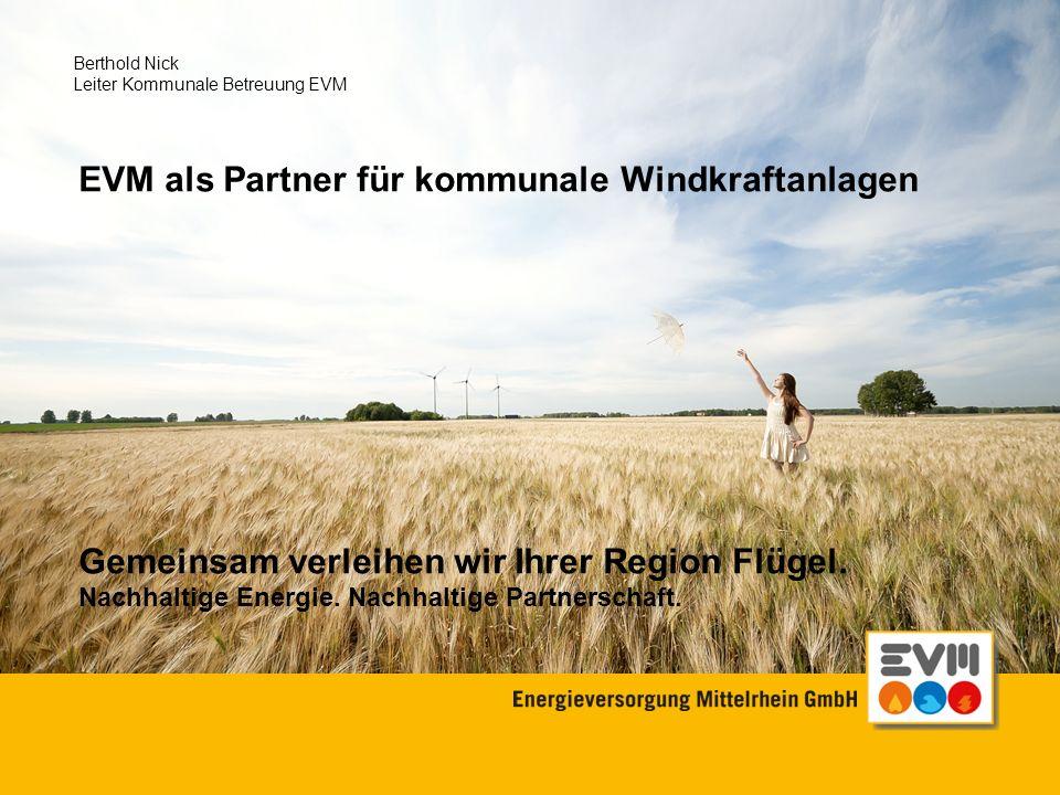 Folie 1 EVM als Partner für kommunale Windkraftanlagen Gemeinsam verleihen wir Ihrer Region Flügel. Nachhaltige Energie. Nachhaltige Partnerschaft. Be