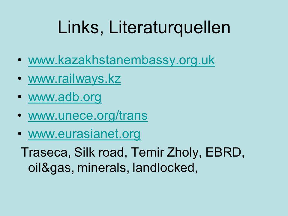 Links, Literaturquellen www.kazakhstanembassy.org.uk www.railways.kz www.adb.org www.unece.org/trans www.eurasianet.org Traseca, Silk road, Temir Zholy, EBRD, oil&gas, minerals, landlocked,