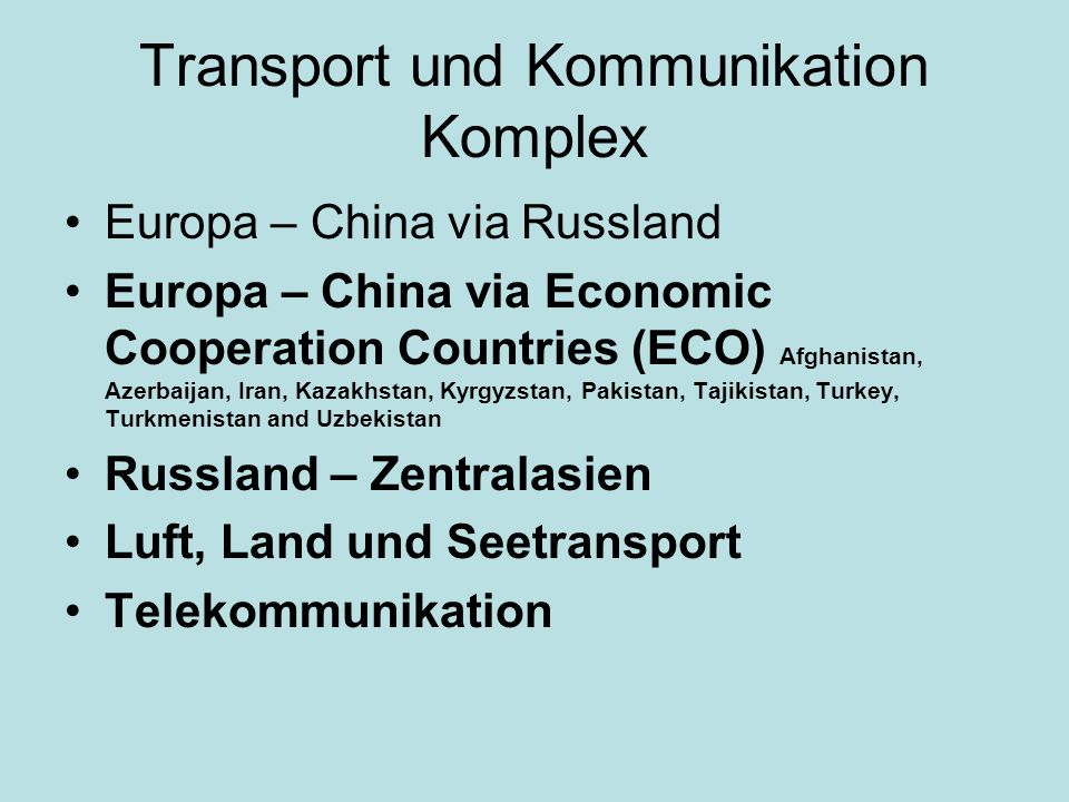Transport und Kommunikation Komplex Europa – China via Russland Europa – China via Economic Cooperation Countries (ECO) Afghanistan, Azerbaijan, Iran, Kazakhstan, Kyrgyzstan, Pakistan, Tajikistan, Turkey, Turkmenistan and Uzbekistan Russland – Zentralasien Luft, Land und Seetransport Telekommunikation