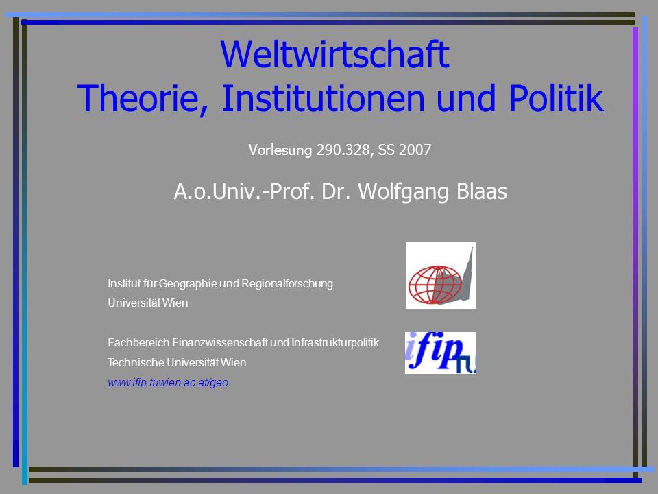 Weltwirtschaft Theorie, Institutionen und Politik Vorlesung 290.328, SS 2007 A.o.Univ.-Prof. Dr. Wolfgang Blaas Institut für Geographie und Regionalfo