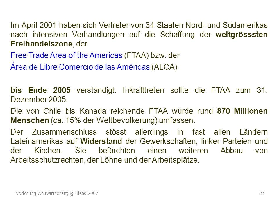 Vorlesung Weltwirtschaft; © Blaas 2007 100 Im April 2001 haben sich Vertreter von 34 Staaten Nord- und Südamerikas nach intensiven Verhandlungen auf die Schaffung der weltgrösssten Freihandelszone, der Free Trade Area of the Americas (FTAA) bzw.
