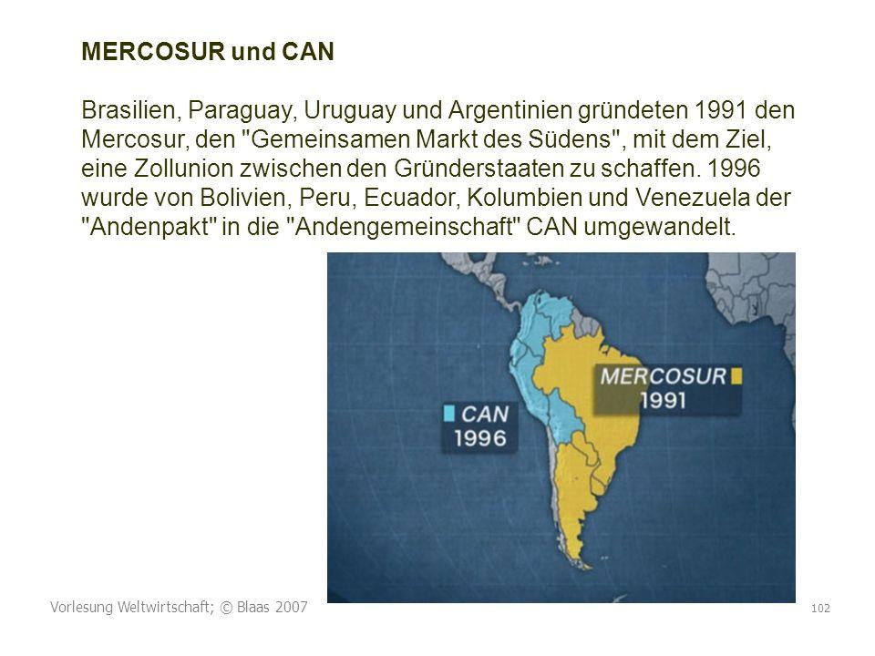Vorlesung Weltwirtschaft; © Blaas 2007 102 MERCOSUR und CAN Brasilien, Paraguay, Uruguay und Argentinien gründeten 1991 den Mercosur, den Gemeinsamen Markt des Südens , mit dem Ziel, eine Zollunion zwischen den Gründerstaaten zu schaffen.