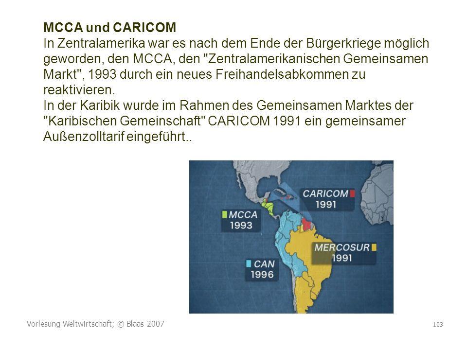 Vorlesung Weltwirtschaft; © Blaas 2007 103 MCCA und CARICOM In Zentralamerika war es nach dem Ende der Bürgerkriege möglich geworden, den MCCA, den Zentralamerikanischen Gemeinsamen Markt , 1993 durch ein neues Freihandelsabkommen zu reaktivieren.