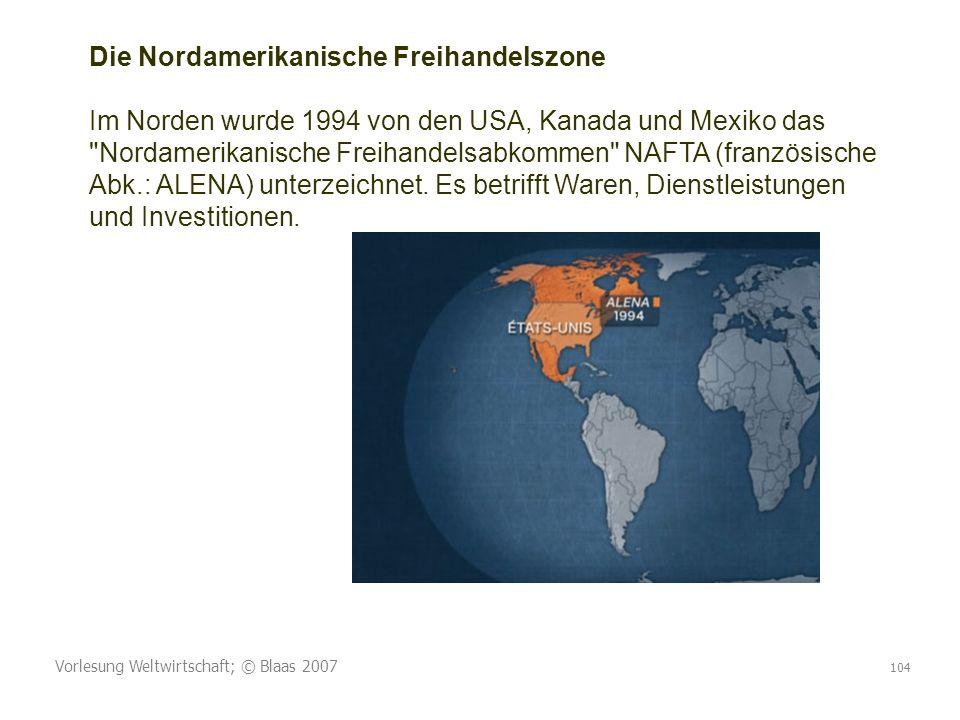 Vorlesung Weltwirtschaft; © Blaas 2007 104 Die Nordamerikanische Freihandelszone Im Norden wurde 1994 von den USA, Kanada und Mexiko das Nordamerikanische Freihandelsabkommen NAFTA (französische Abk.: ALENA) unterzeichnet.