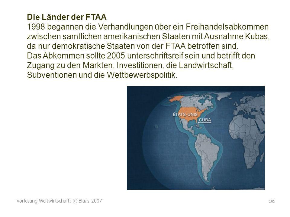 Vorlesung Weltwirtschaft; © Blaas 2007 105 Die Länder der FTAA 1998 begannen die Verhandlungen über ein Freihandelsabkommen zwischen sämtlichen amerikanischen Staaten mit Ausnahme Kubas, da nur demokratische Staaten von der FTAA betroffen sind.