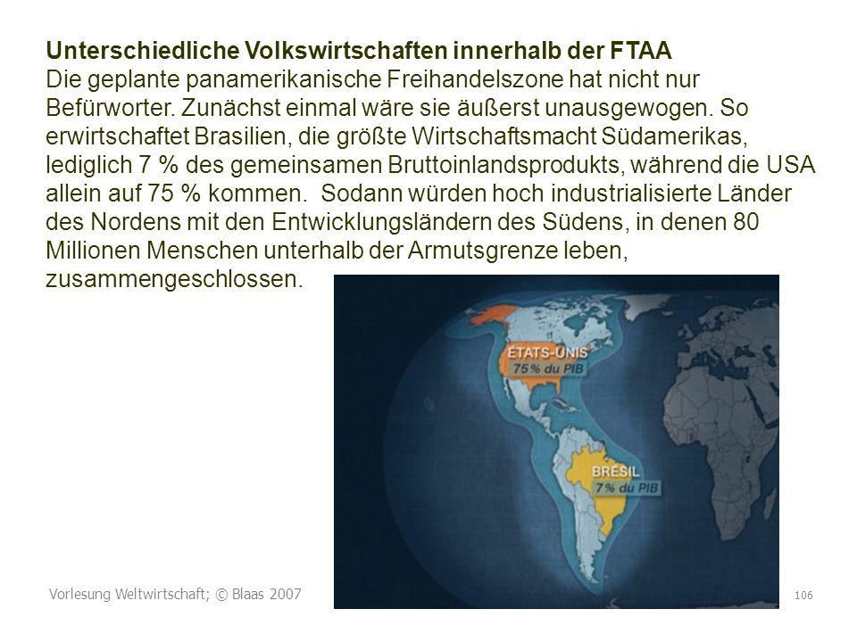 Vorlesung Weltwirtschaft; © Blaas 2007 106 Unterschiedliche Volkswirtschaften innerhalb der FTAA Die geplante panamerikanische Freihandelszone hat nicht nur Befürworter.