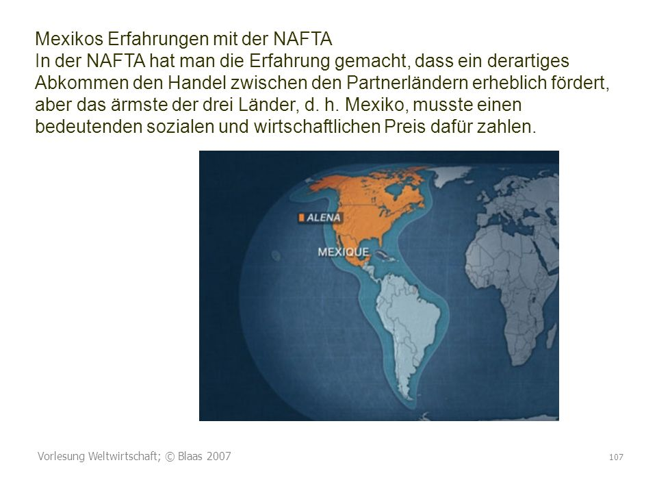 Vorlesung Weltwirtschaft; © Blaas 2007 107 Mexikos Erfahrungen mit der NAFTA In der NAFTA hat man die Erfahrung gemacht, dass ein derartiges Abkommen den Handel zwischen den Partnerländern erheblich fördert, aber das ärmste der drei Länder, d.