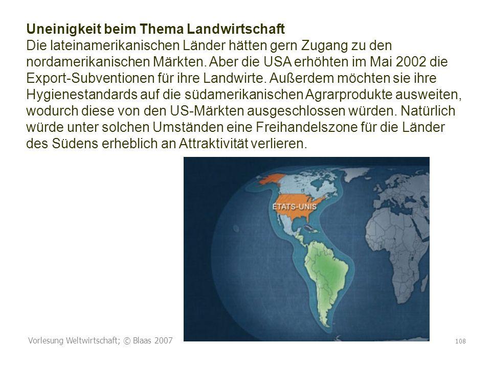 Vorlesung Weltwirtschaft; © Blaas 2007 108 Uneinigkeit beim Thema Landwirtschaft Die lateinamerikanischen Länder hätten gern Zugang zu den nordamerikanischen Märkten.