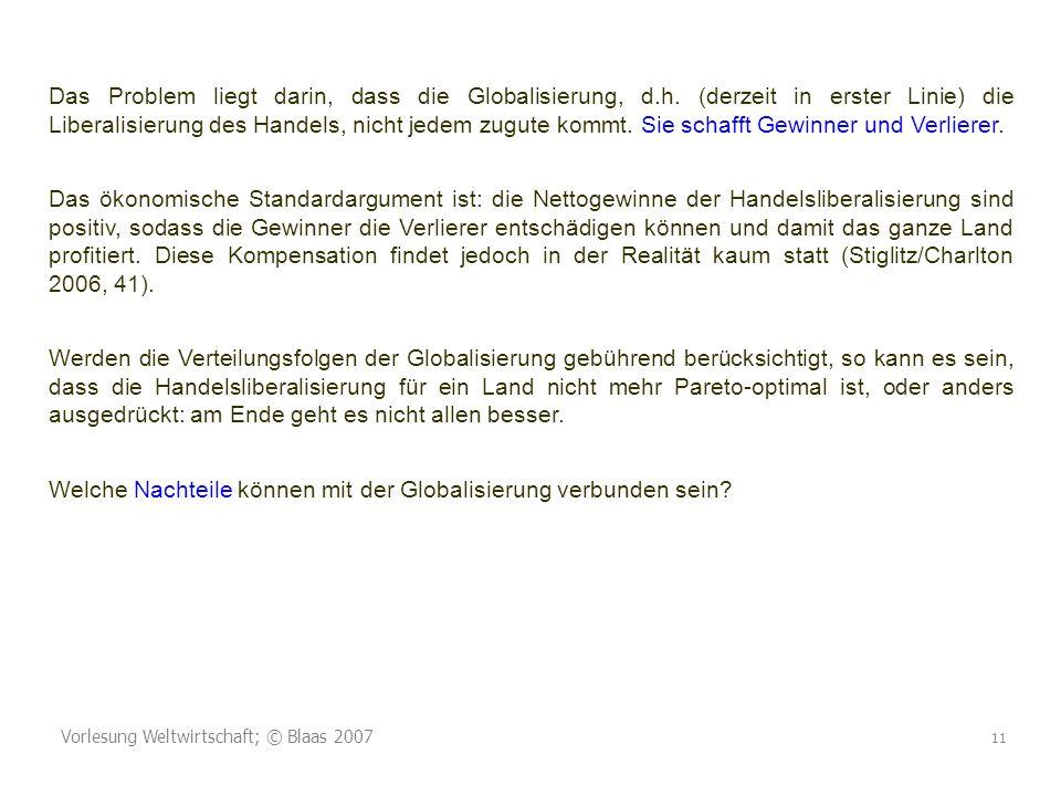 Vorlesung Weltwirtschaft; © Blaas 2007 11 Das Problem liegt darin, dass die Globalisierung, d.h. (derzeit in erster Linie) die Liberalisierung des Han