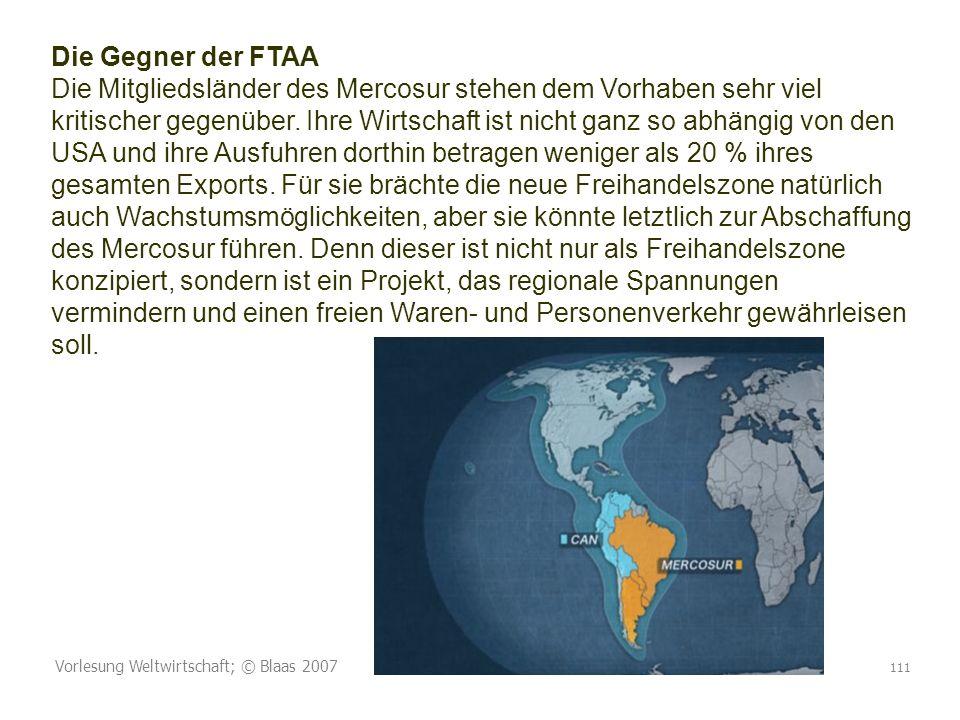 Vorlesung Weltwirtschaft; © Blaas 2007 111 Die Gegner der FTAA Die Mitgliedsländer des Mercosur stehen dem Vorhaben sehr viel kritischer gegenüber.