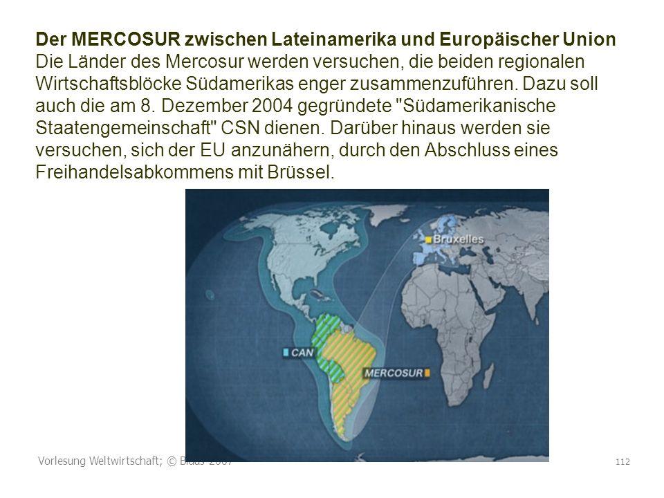 Vorlesung Weltwirtschaft; © Blaas 2007 112 Der MERCOSUR zwischen Lateinamerika und Europäischer Union Die Länder des Mercosur werden versuchen, die beiden regionalen Wirtschaftsblöcke Südamerikas enger zusammenzuführen.