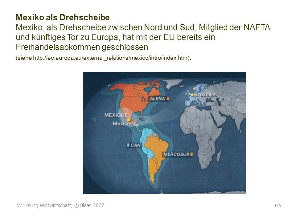 Vorlesung Weltwirtschaft; © Blaas 2007 113 Mexiko als Drehscheibe Mexiko, als Drehscheibe zwischen Nord und Süd, Mitglied der NAFTA und künftiges Tor zu Europa, hat mit der EU bereits ein Freihandelsabkommen geschlossen (siehe http://ec.europa.eu/external_relations/mexico/intro/index.htm).