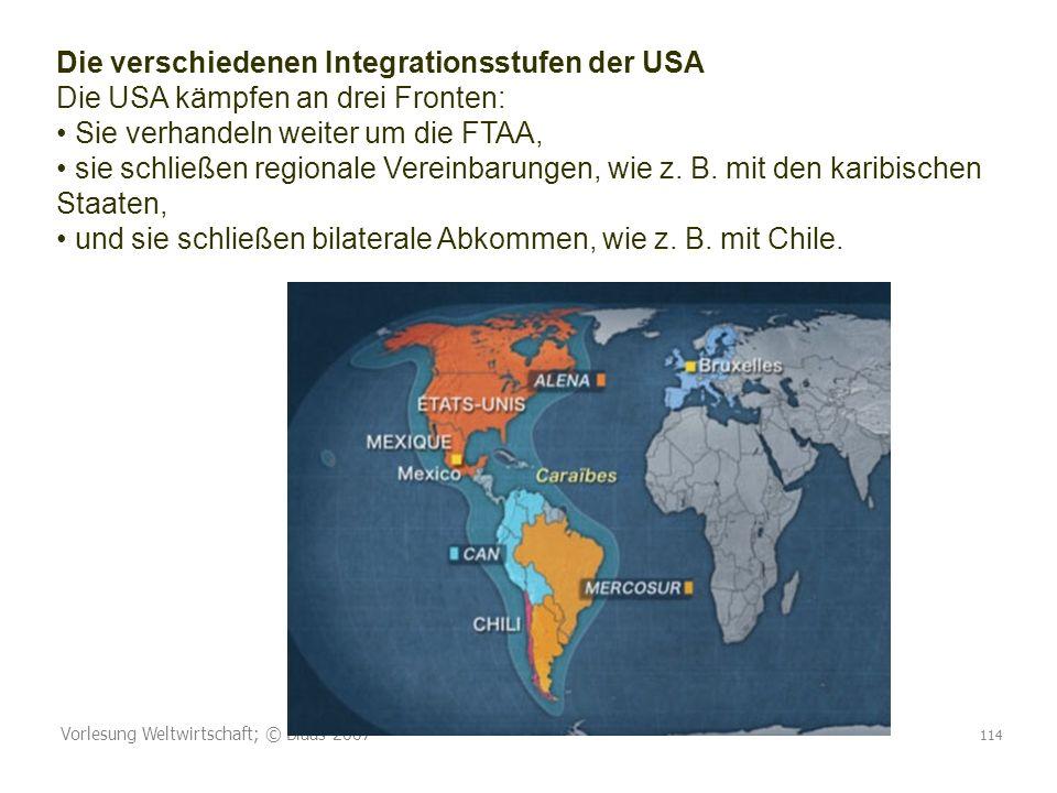 Vorlesung Weltwirtschaft; © Blaas 2007 114 Die verschiedenen Integrationsstufen der USA Die USA kämpfen an drei Fronten: Sie verhandeln weiter um die FTAA, sie schließen regionale Vereinbarungen, wie z.