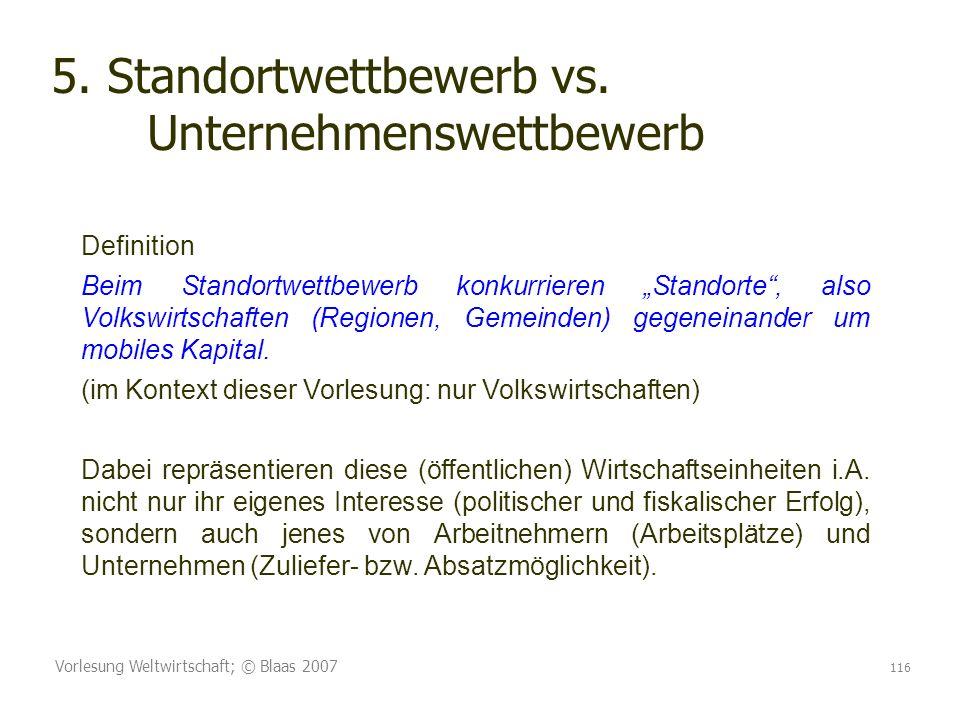Vorlesung Weltwirtschaft; © Blaas 2007 116 5. Standortwettbewerb vs. Unternehmenswettbewerb Definition Beim Standortwettbewerb konkurrieren Standorte,