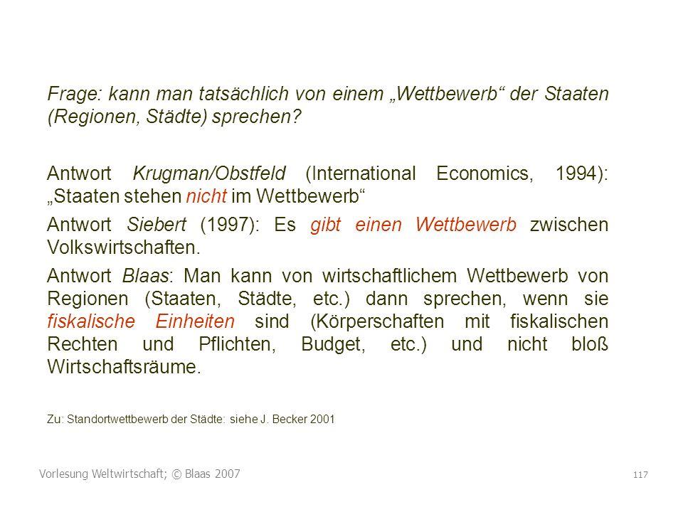 Vorlesung Weltwirtschaft; © Blaas 2007 117 Frage: kann man tatsächlich von einem Wettbewerb der Staaten (Regionen, Städte) sprechen? Antwort Krugman/O