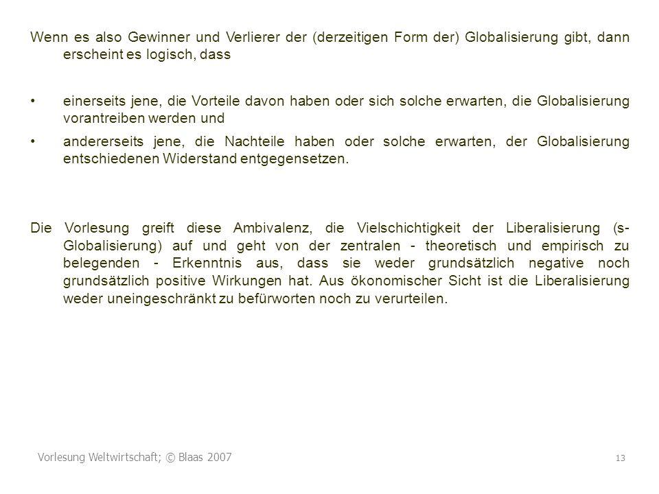 Vorlesung Weltwirtschaft; © Blaas 2007 13 Wenn es also Gewinner und Verlierer der (derzeitigen Form der) Globalisierung gibt, dann erscheint es logisc