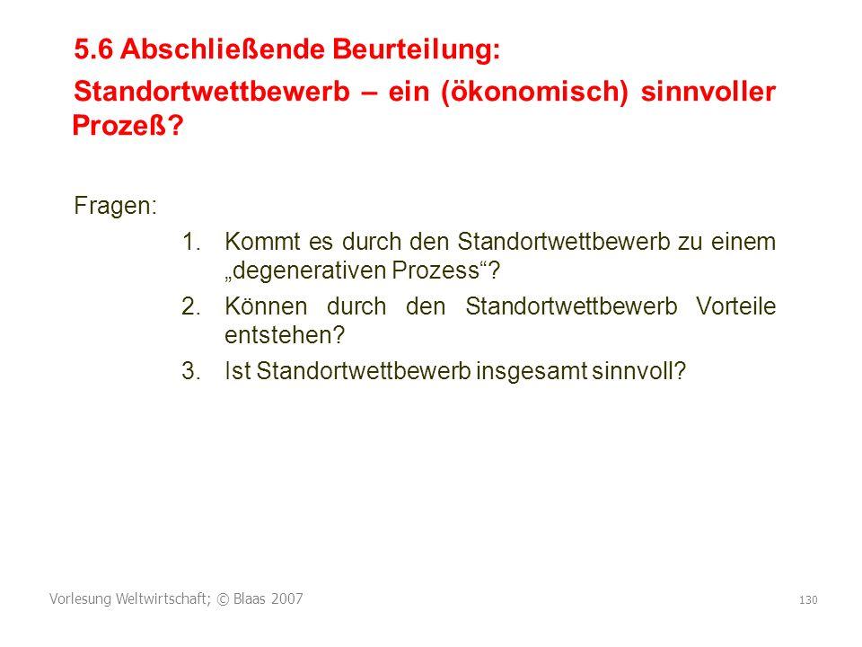 Vorlesung Weltwirtschaft; © Blaas 2007 130 5.6 Abschließende Beurteilung: Standortwettbewerb – ein (ökonomisch) sinnvoller Prozeß? Fragen: 1.Kommt es