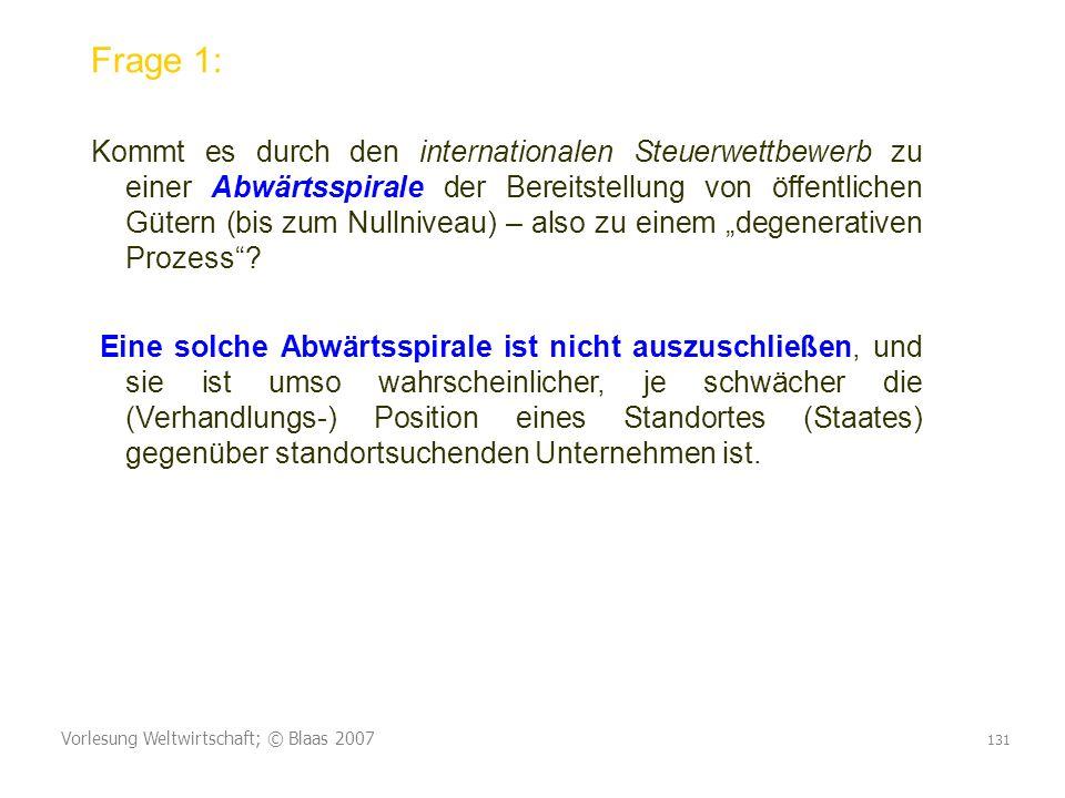 Vorlesung Weltwirtschaft; © Blaas 2007 131 Frage 1: Kommt es durch den internationalen Steuerwettbewerb zu einer Abwärtsspirale der Bereitstellung von