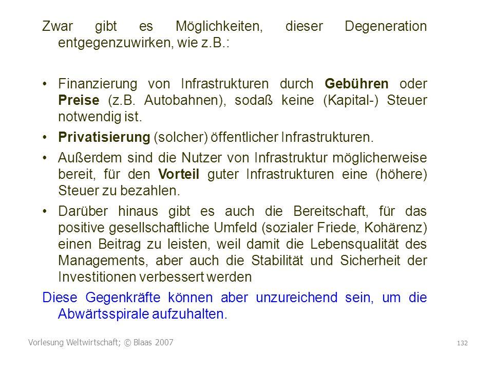 Vorlesung Weltwirtschaft; © Blaas 2007 132 Zwar gibt es Möglichkeiten, dieser Degeneration entgegenzuwirken, wie z.B.: Finanzierung von Infrastrukturen durch Gebühren oder Preise (z.B.