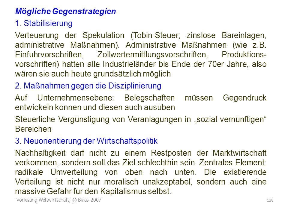 Vorlesung Weltwirtschaft; © Blaas 2007 138 Mögliche Gegenstrategien 1. Stabilisierung Verteuerung der Spekulation (Tobin-Steuer; zinslose Bareinlagen,