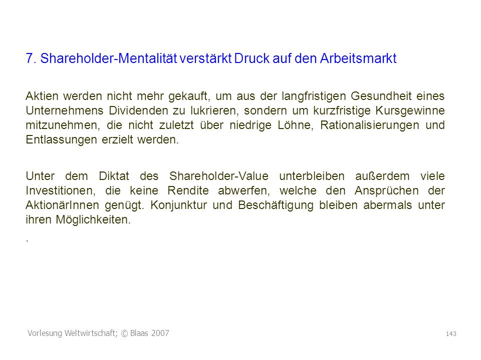 Vorlesung Weltwirtschaft; © Blaas 2007 143 7. Shareholder-Mentalität verstärkt Druck auf den Arbeitsmarkt Aktien werden nicht mehr gekauft, um aus der