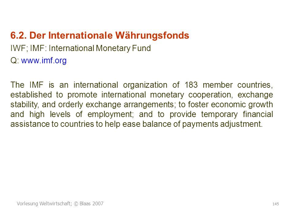 Vorlesung Weltwirtschaft; © Blaas 2007 145 6.2. Der Internationale Währungsfonds IWF; IMF: International Monetary Fund Q: www.imf.org The IMF is an in