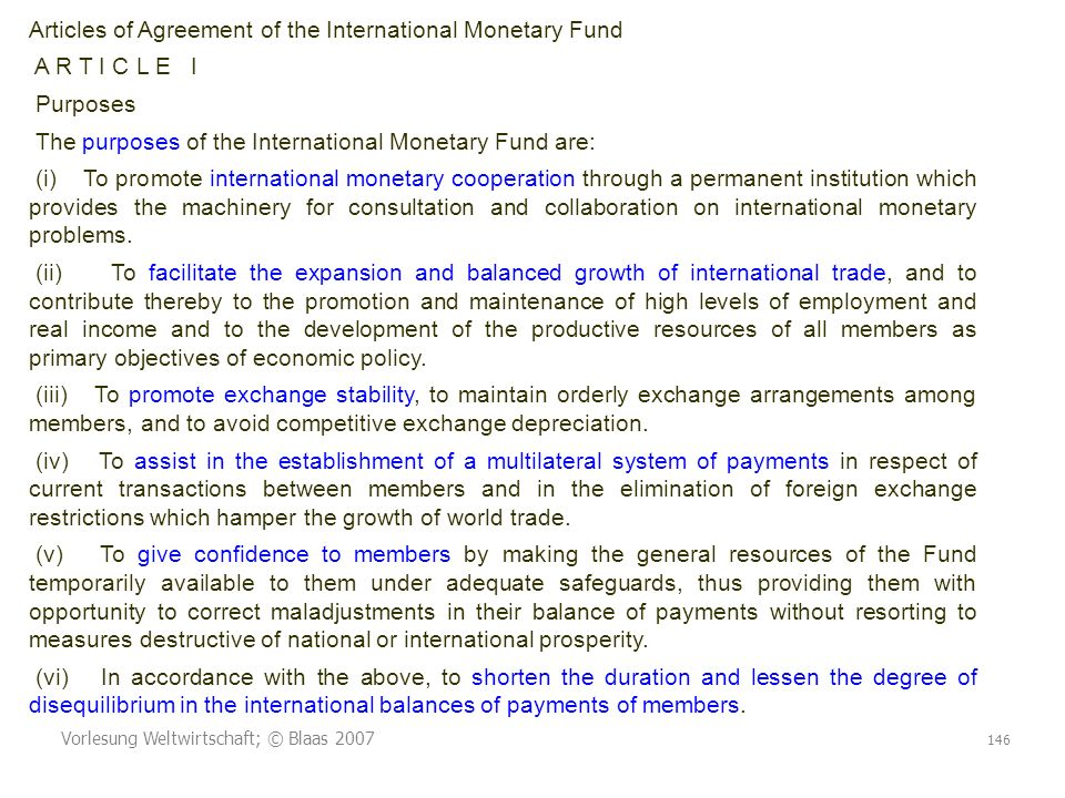 Vorlesung Weltwirtschaft; © Blaas 2007 146 Articles of Agreement of the International Monetary Fund A R T I C L E I Purposes The purposes of the International Monetary Fund are: (i) To promote international monetary cooperation through a permanent institution which provides the machinery for consultation and collaboration on international monetary problems.