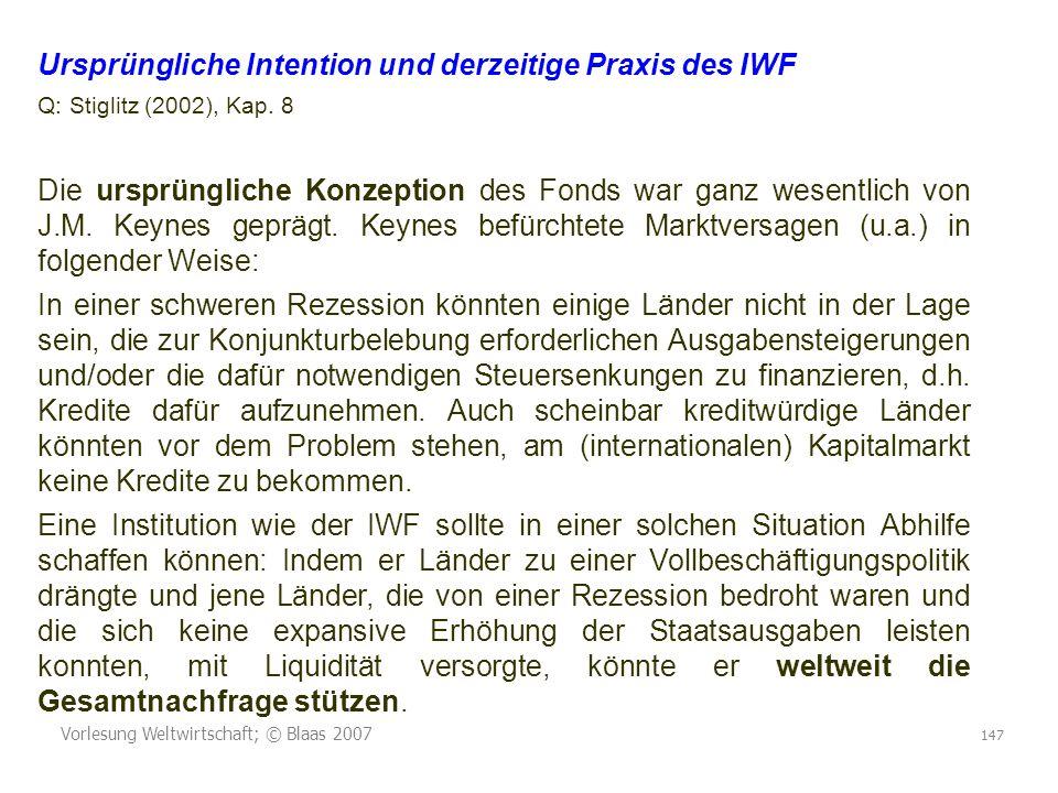 Vorlesung Weltwirtschaft; © Blaas 2007 147 Ursprüngliche Intention und derzeitige Praxis des IWF Q: Stiglitz (2002), Kap.