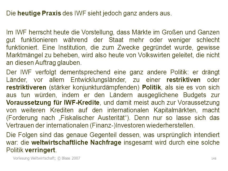 Vorlesung Weltwirtschaft; © Blaas 2007 148 Die heutige Praxis des IWF sieht jedoch ganz anders aus. Im IWF herrscht heute die Vorstellung, dass Märkte
