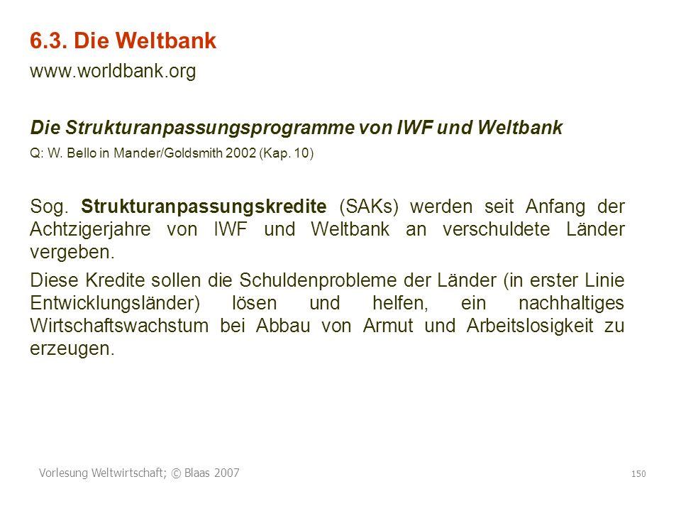 Vorlesung Weltwirtschaft; © Blaas 2007 150 6.3. Die Weltbank www.worldbank.org Die Strukturanpassungsprogramme von IWF und Weltbank Q: W. Bello in Man
