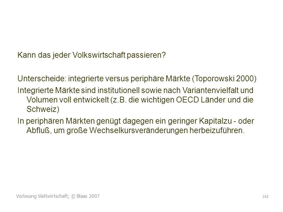 Vorlesung Weltwirtschaft; © Blaas 2007 162 Kann das jeder Volkswirtschaft passieren? Unterscheide: integrierte versus periphäre Märkte (Toporowski 200