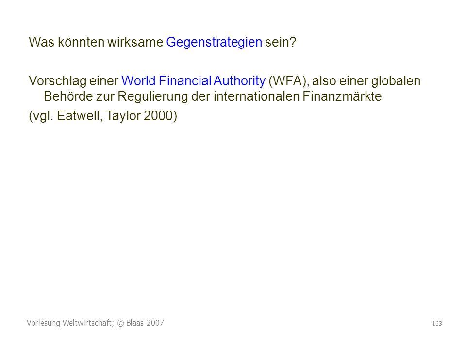 Vorlesung Weltwirtschaft; © Blaas 2007 163 Was könnten wirksame Gegenstrategien sein? Vorschlag einer World Financial Authority (WFA), also einer glob