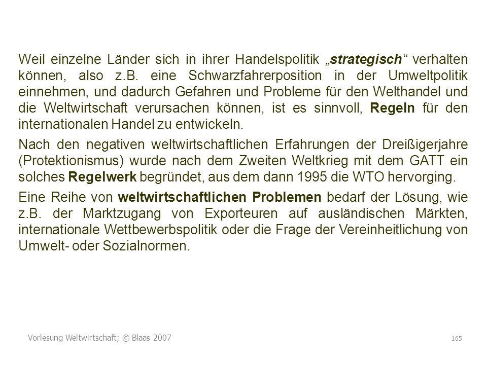 Vorlesung Weltwirtschaft; © Blaas 2007 165 Weil einzelne Länder sich in ihrer Handelspolitik strategisch verhalten können, also z.B. eine Schwarzfahre