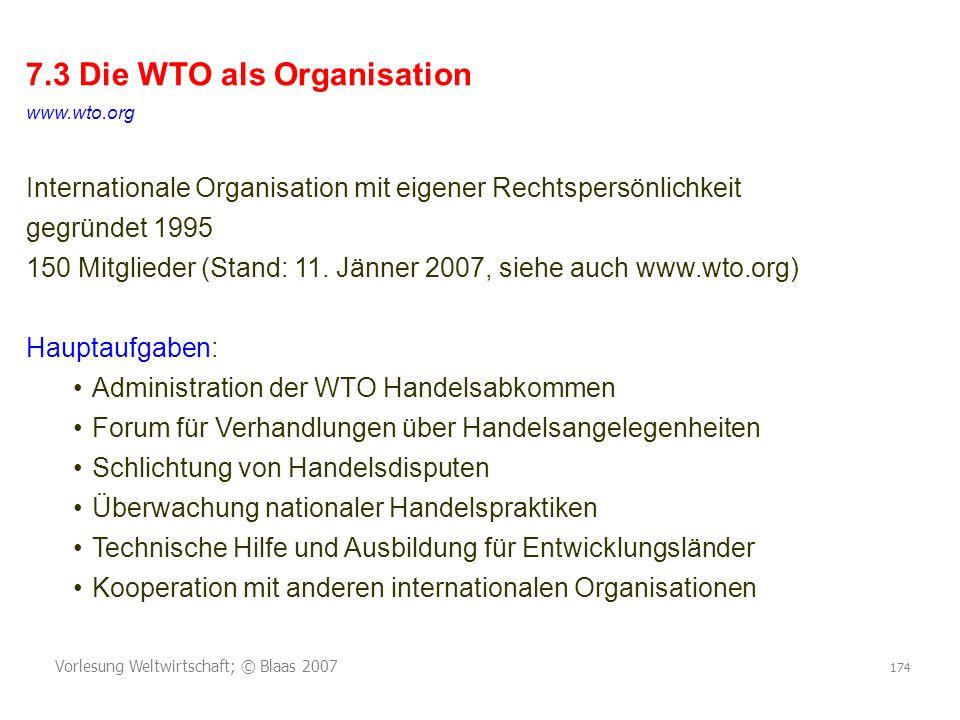 Vorlesung Weltwirtschaft; © Blaas 2007 174 7.3 Die WTO als Organisation www.wto.org Internationale Organisation mit eigener Rechtspersönlichkeit gegründet 1995 150 Mitglieder (Stand: 11.