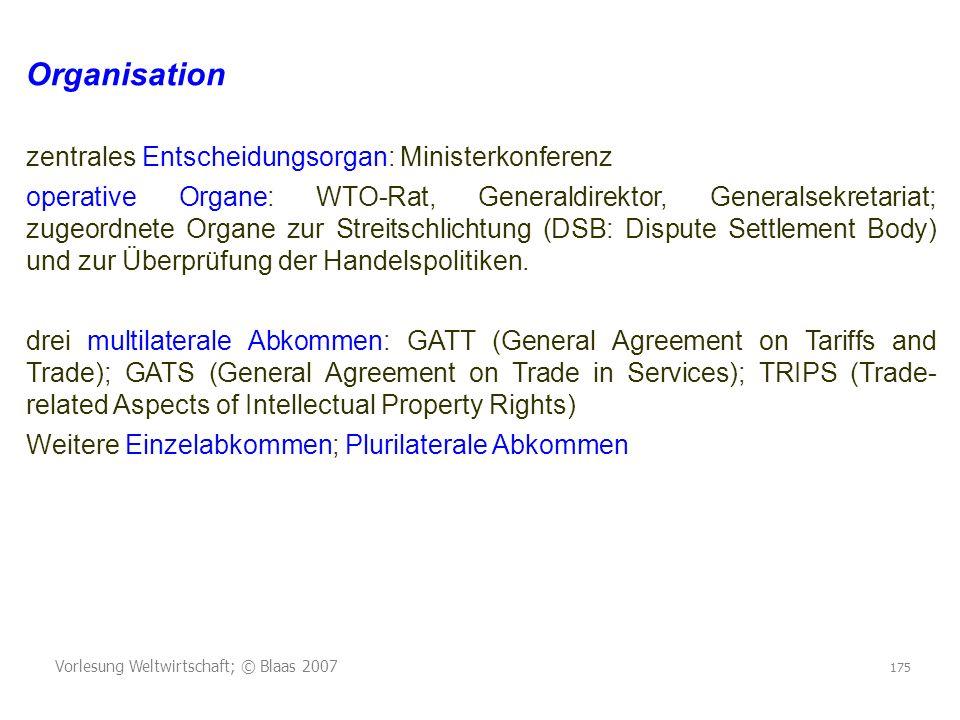 Vorlesung Weltwirtschaft; © Blaas 2007 175 Organisation zentrales Entscheidungsorgan: Ministerkonferenz operative Organe: WTO-Rat, Generaldirektor, Ge
