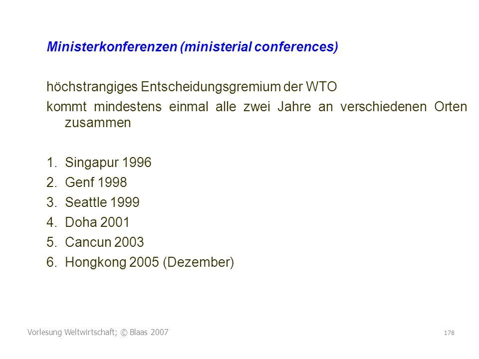 Vorlesung Weltwirtschaft; © Blaas 2007 178 Ministerkonferenzen (ministerial conferences) höchstrangiges Entscheidungsgremium der WTO kommt mindestens einmal alle zwei Jahre an verschiedenen Orten zusammen 1.Singapur 1996 2.Genf 1998 3.Seattle 1999 4.Doha 2001 5.Cancun 2003 6.Hongkong 2005 (Dezember)
