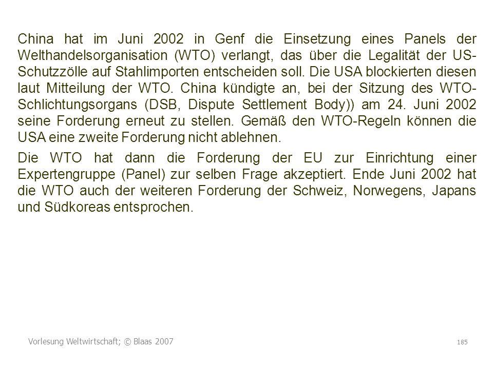 Vorlesung Weltwirtschaft; © Blaas 2007 185 China hat im Juni 2002 in Genf die Einsetzung eines Panels der Welthandelsorganisation (WTO) verlangt, das über die Legalität der US- Schutzzölle auf Stahlimporten entscheiden soll.