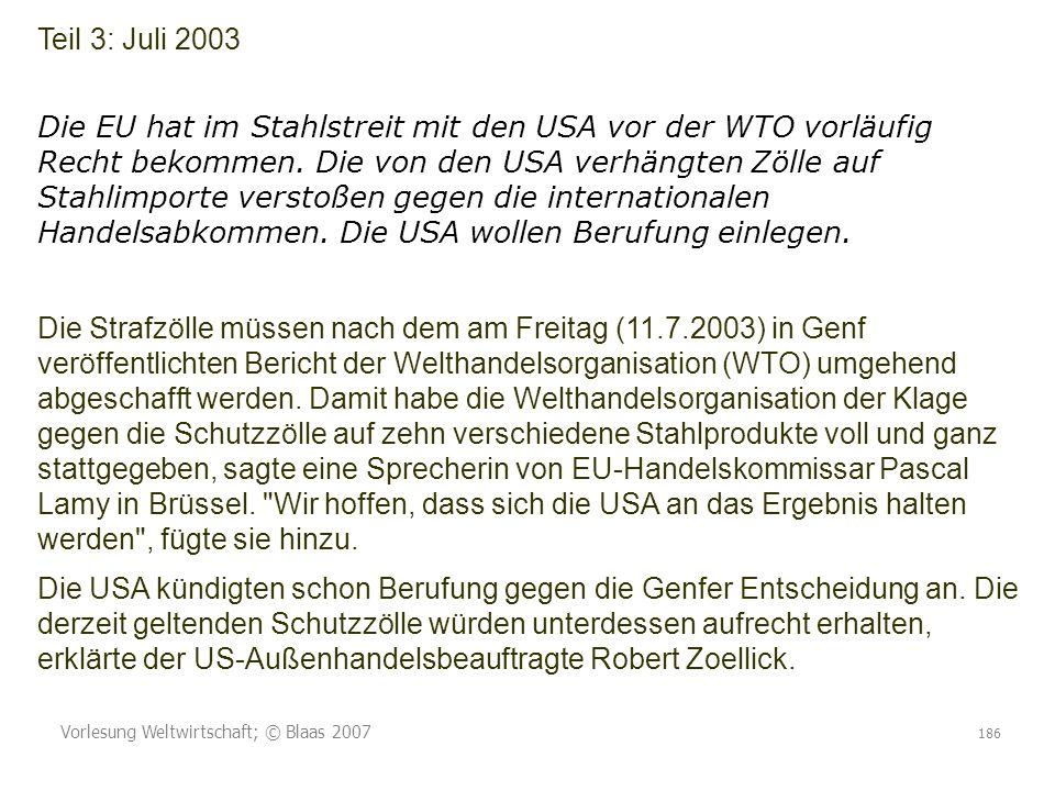 Vorlesung Weltwirtschaft; © Blaas 2007 186 Teil 3: Juli 2003 Die EU hat im Stahlstreit mit den USA vor der WTO vorläufig Recht bekommen. Die von den U