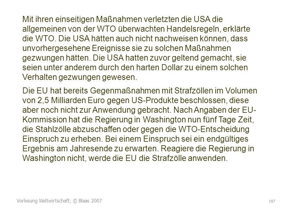 Vorlesung Weltwirtschaft; © Blaas 2007 187 Mit ihren einseitigen Maßnahmen verletzten die USA die allgemeinen von der WTO überwachten Handelsregeln, erklärte die WTO.