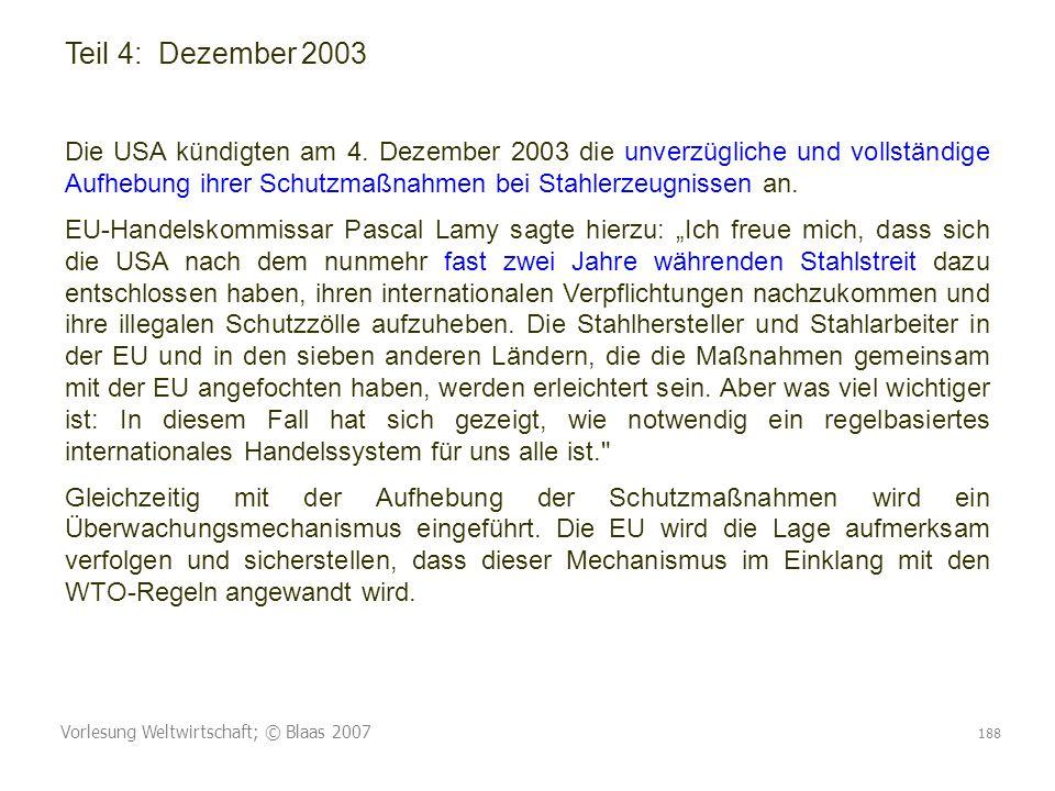 Vorlesung Weltwirtschaft; © Blaas 2007 188 Teil 4: Dezember 2003 Die USA kündigten am 4. Dezember 2003 die unverzügliche und vollständige Aufhebung ih