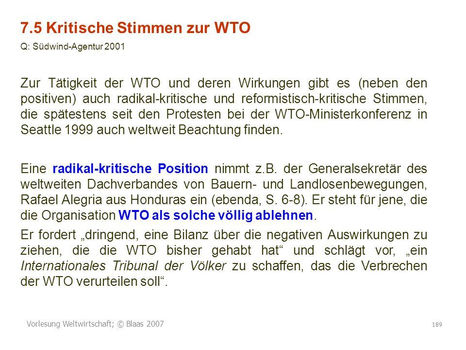 Vorlesung Weltwirtschaft; © Blaas 2007 189 7.5 Kritische Stimmen zur WTO Q: Südwind-Agentur 2001 Zur Tätigkeit der WTO und deren Wirkungen gibt es (neben den positiven) auch radikal-kritische und reformistisch-kritische Stimmen, die spätestens seit den Protesten bei der WTO-Ministerkonferenz in Seattle 1999 auch weltweit Beachtung finden.