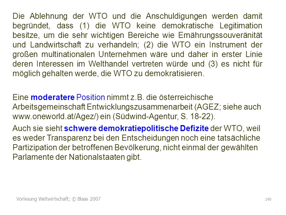 Vorlesung Weltwirtschaft; © Blaas 2007 190 Die Ablehnung der WTO und die Anschuldigungen werden damit begründet, dass (1) die WTO keine demokratische Legitimation besitze, um die sehr wichtigen Bereiche wie Ernährungssouveränität und Landwirtschaft zu verhandeln; (2) die WTO ein Instrument der großen multinationalen Unternehmen wäre und daher in erster Linie deren Interessen im Welthandel vertreten würde und (3) es nicht für möglich gehalten werde, die WTO zu demokratisieren.